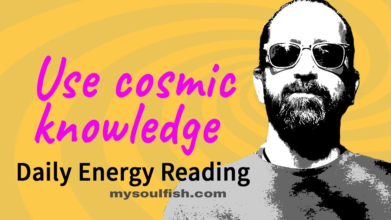 Today, use cosmic knowledge