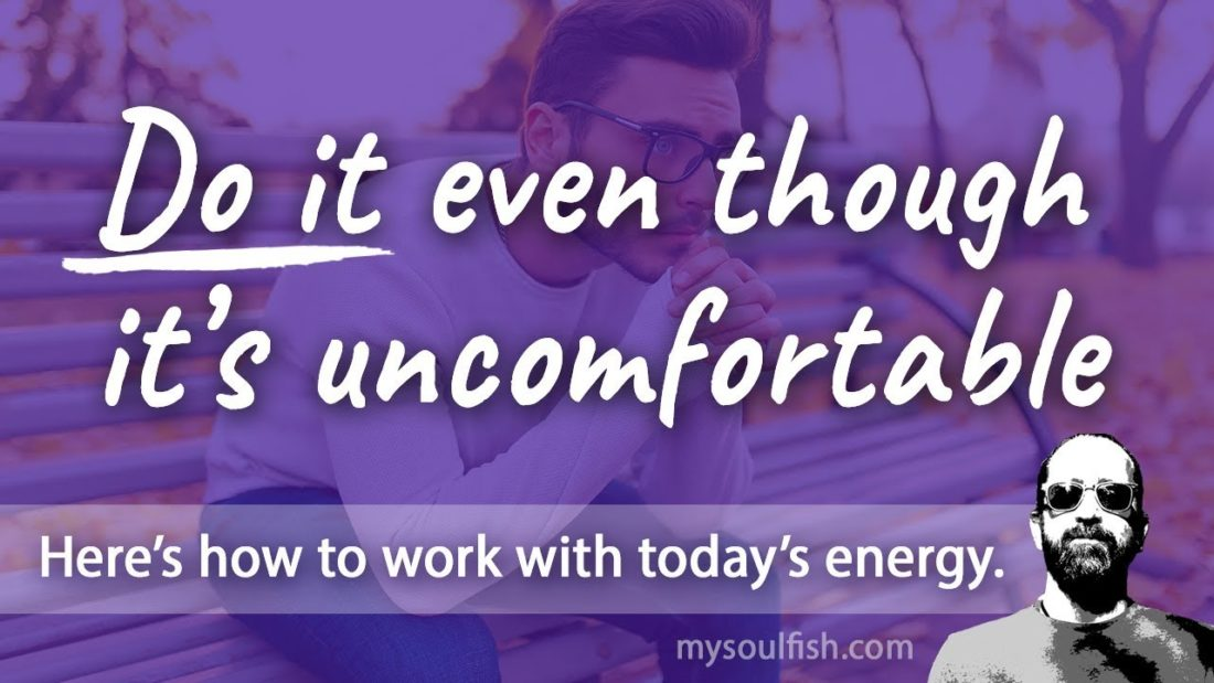 Today, do it even though it's uncomfortable.