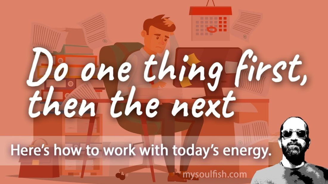 Today, do one thing first, then the next.