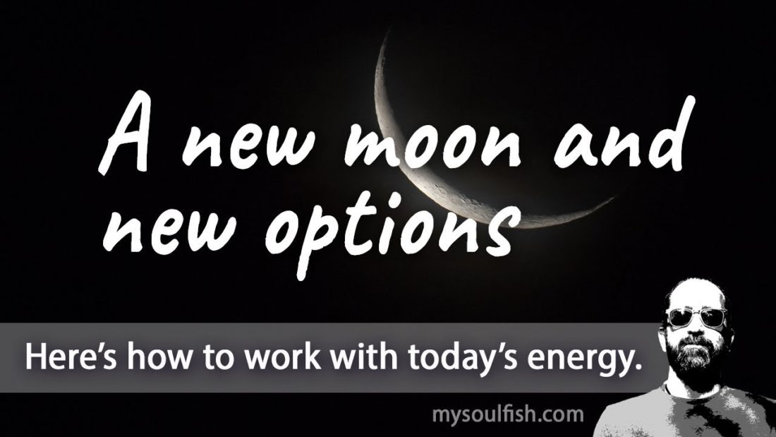 Today, a new moon and new options.