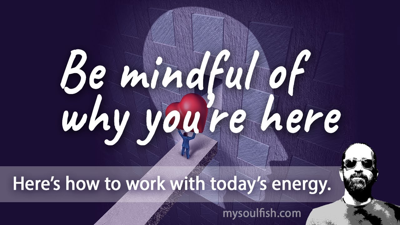 Today, be mindful of why you are here.