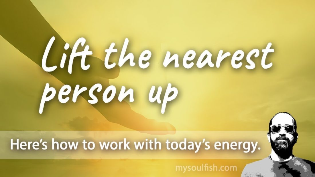 Today, lift the nearest person up.