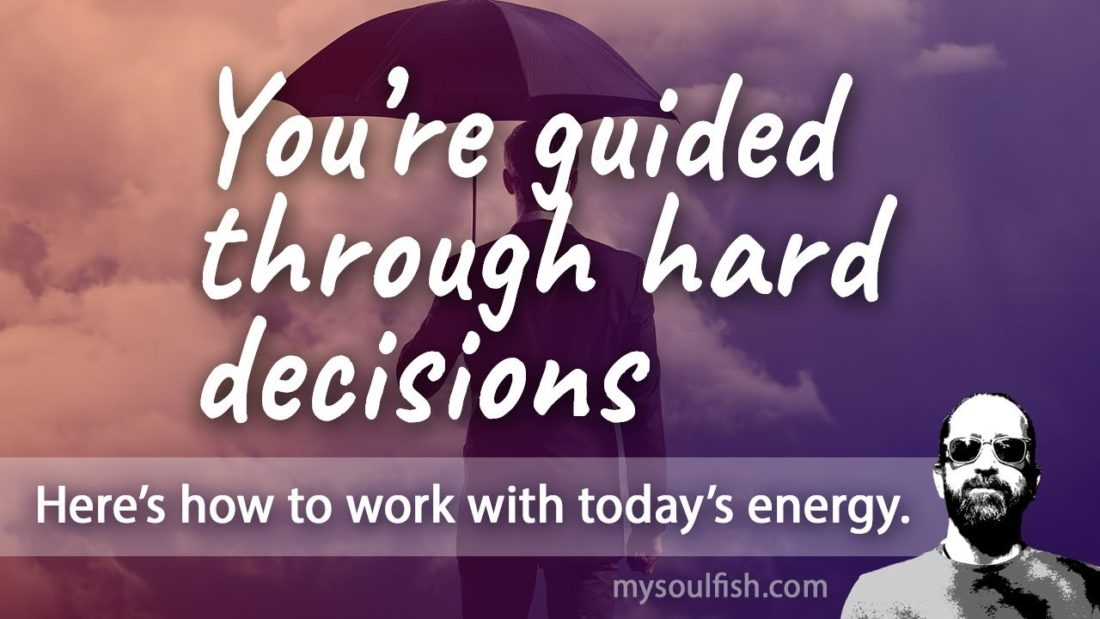 Today, you'll be guided through hard decisions.