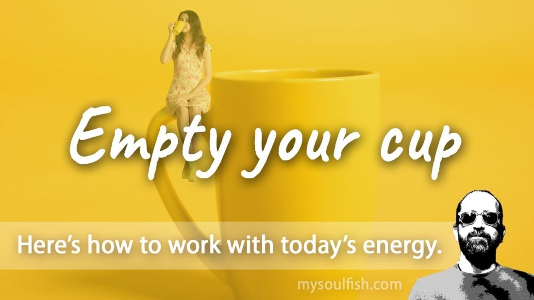 Today, empty your cup.