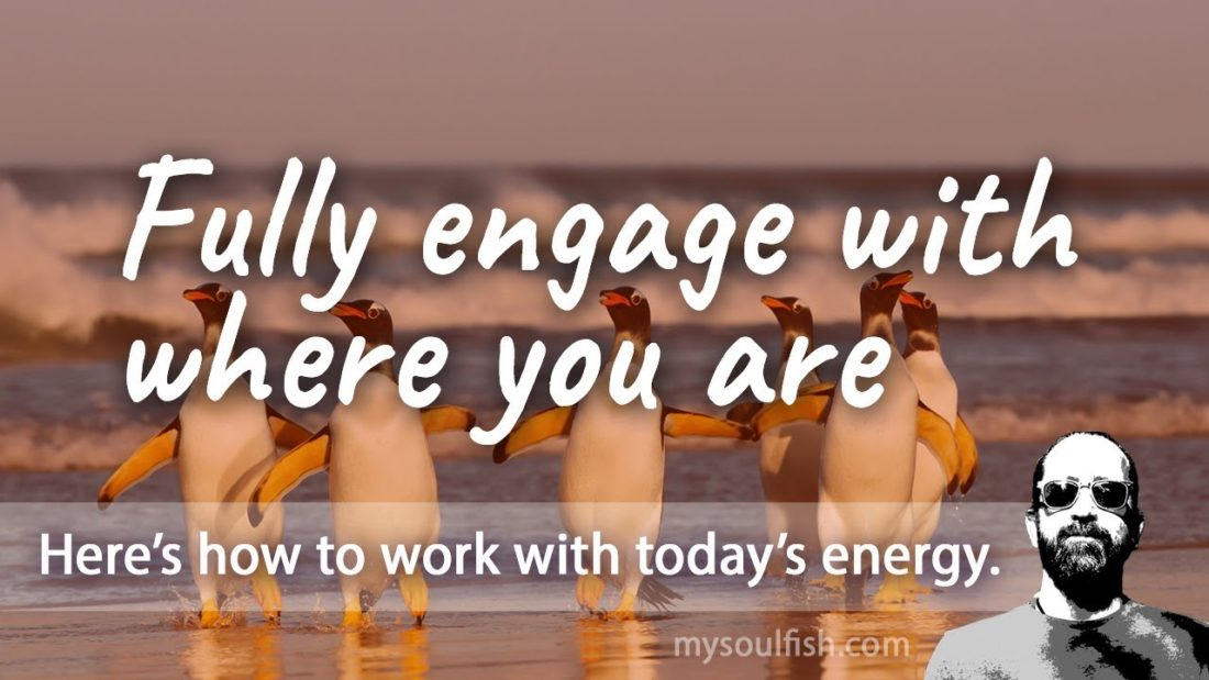 Today, fully engage with where you are