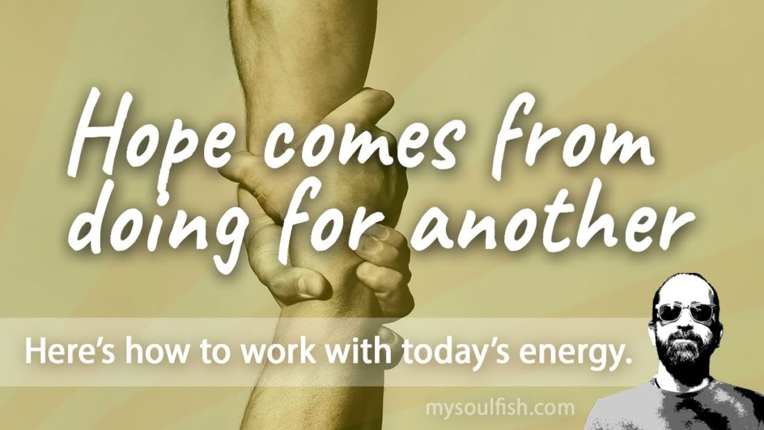 Today, hope comes from action. Hope comes from doing for another.