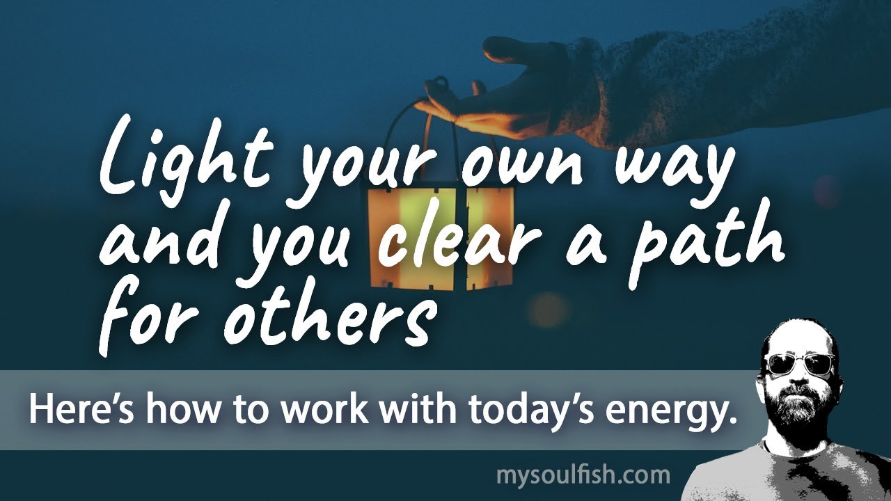 Today, light your own way and you clear a path for others.