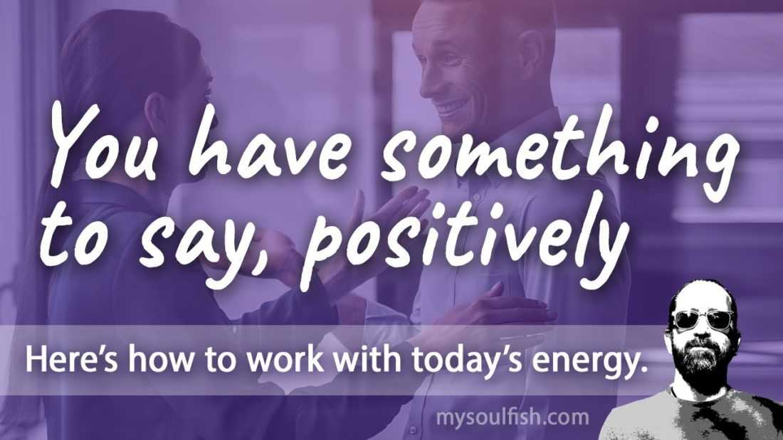 Today, you have something to say, positively