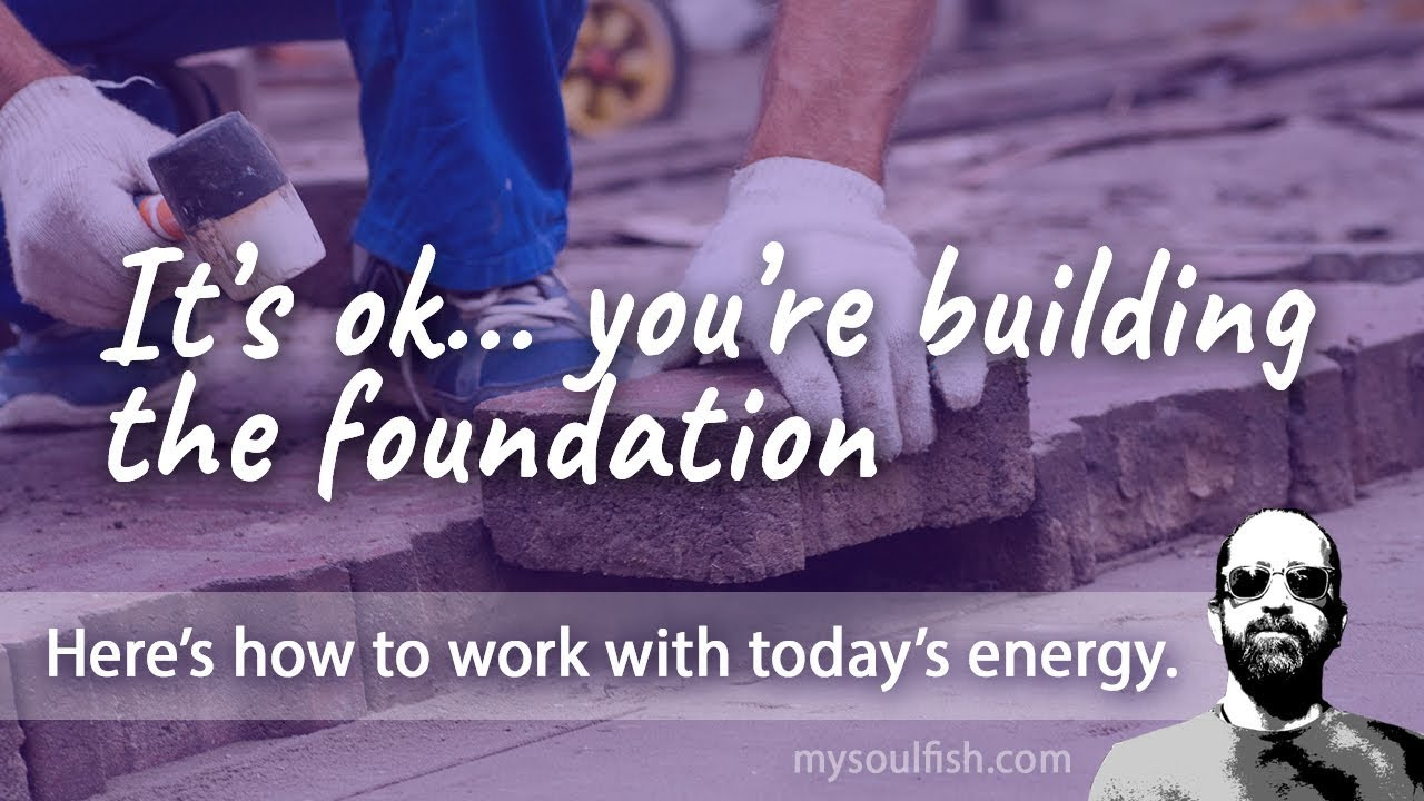 Today, it's ok you're building the foundation.