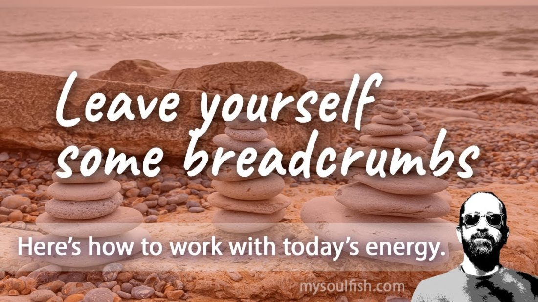 Today, leave yourself some breadcrumbs.
